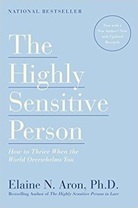 The Highly Sensitive Person: How to Thrive When the World Overwhelms You by Elaine N. Aron