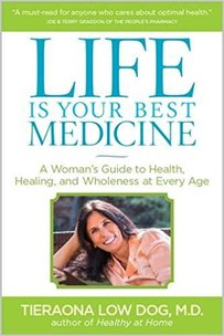 Life is Your Best Medicine: A Woman's Guide to Health, Healing, and Wholenss at Any Age by Tieraona Low Dog, MD